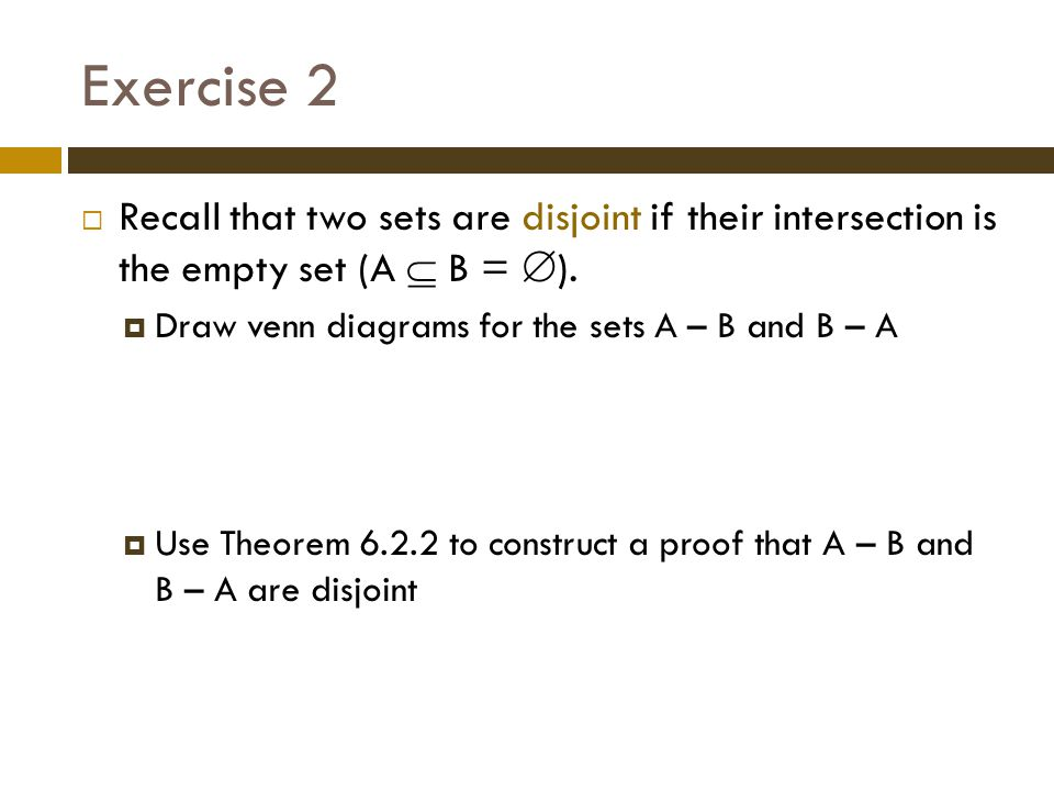 Exercise 2 Recall that two sets are disjoint if their intersection is the empty set (A  B = ). Draw venn diagrams for the sets A – B and B – A.