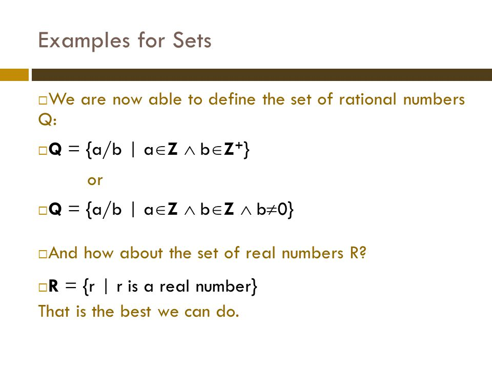 Examples for Sets We are now able to define the set of rational numbers Q: Q = {a/b | aZ  bZ+}