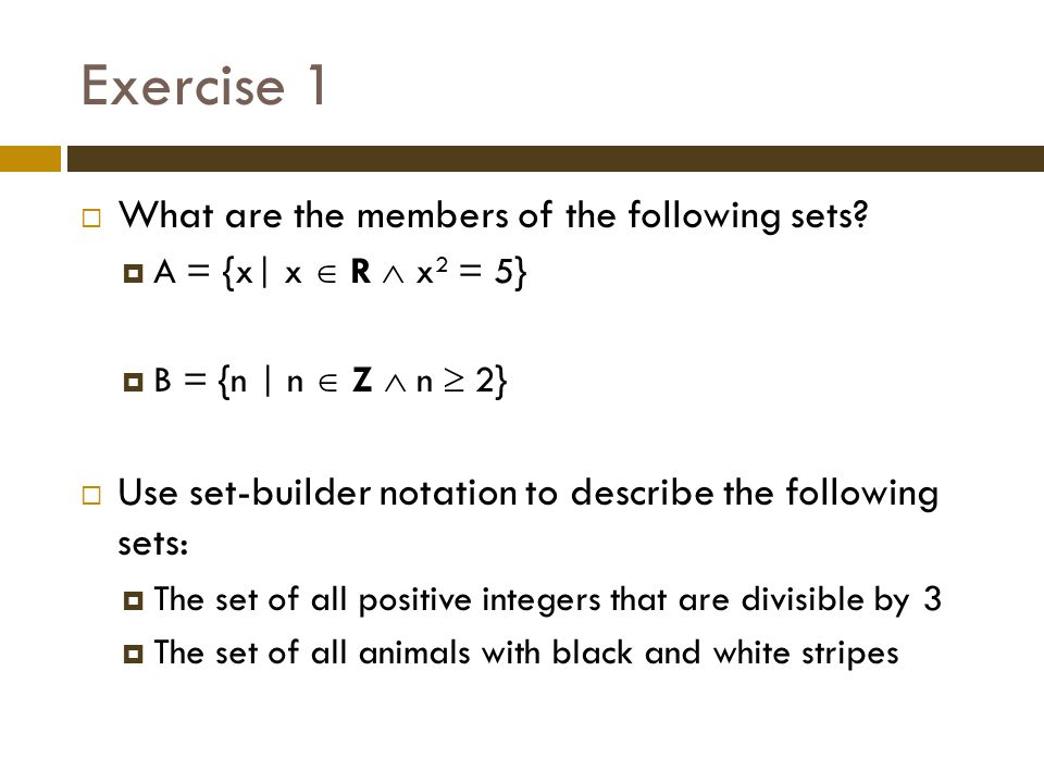 Exercise 1 What are the members of the following sets