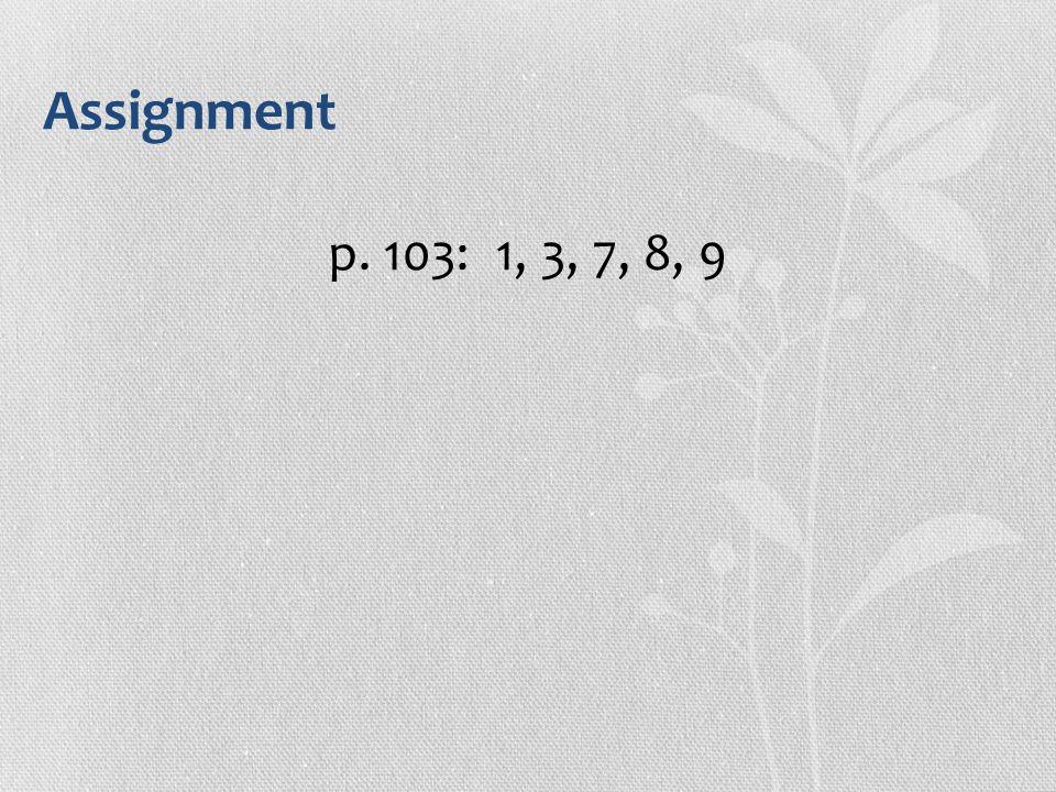 Assignment p. 103: 1, 3, 7, 8, 9
