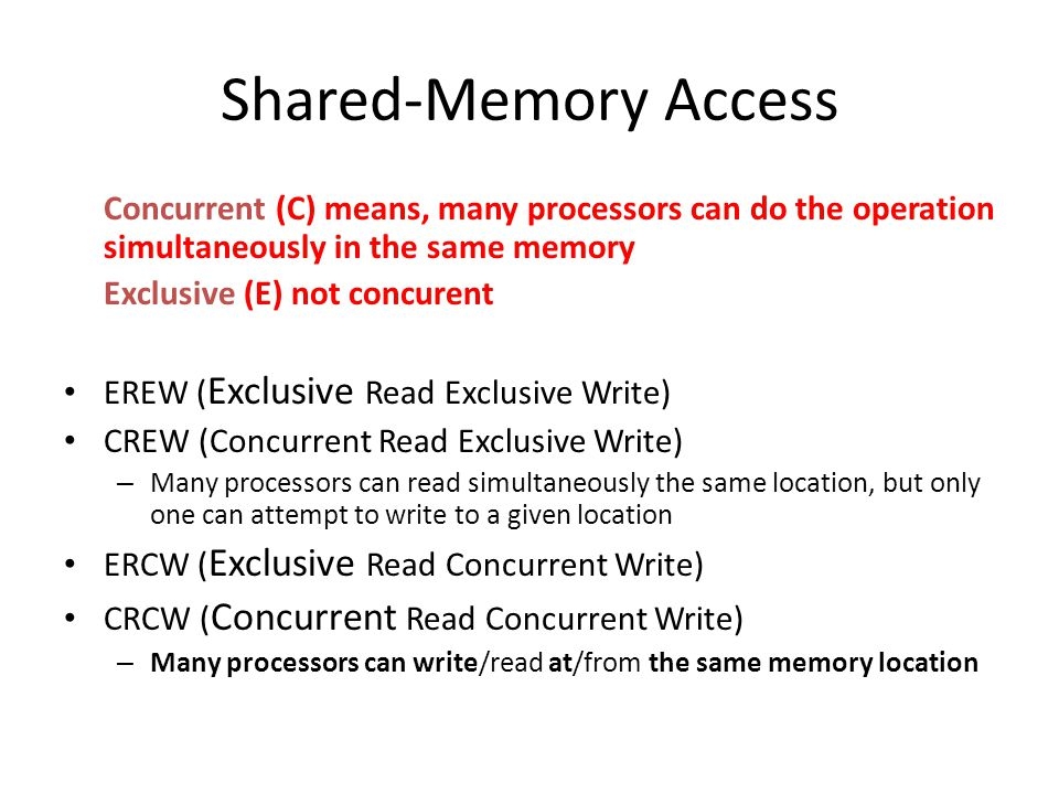Shared-Memory Access Concurrent (C) means, many processors can do the operation simultaneously in the same memory.