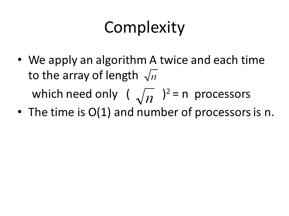 Complexity We apply an algorithm A twice and each time to the array of length. which need only ( )2 = n processors.