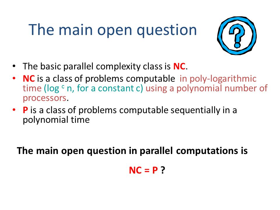 The main open question The basic parallel complexity class is NC.