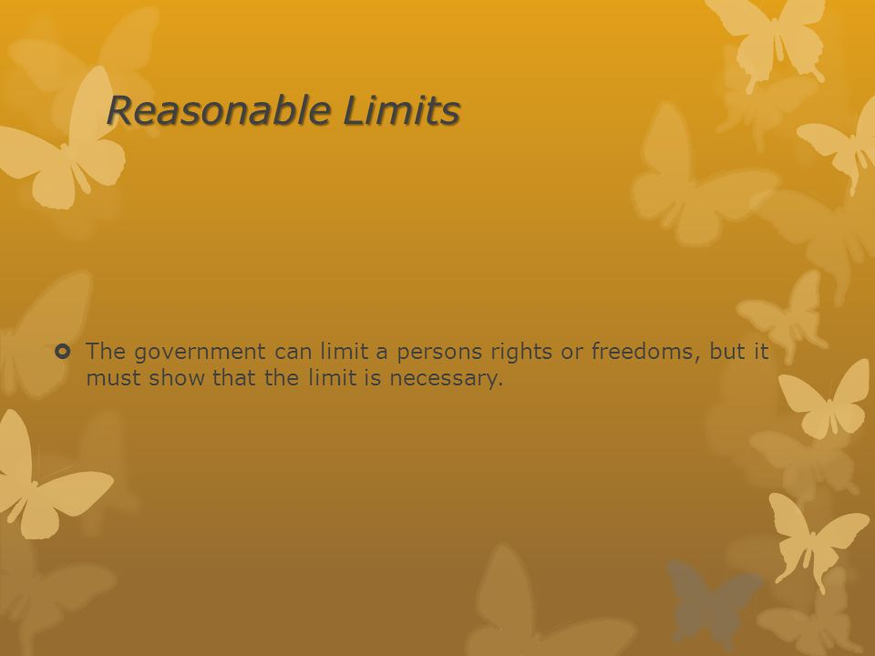 Reasonable Limits The government can limit a persons rights or freedoms, but it must show that the limit is necessary.