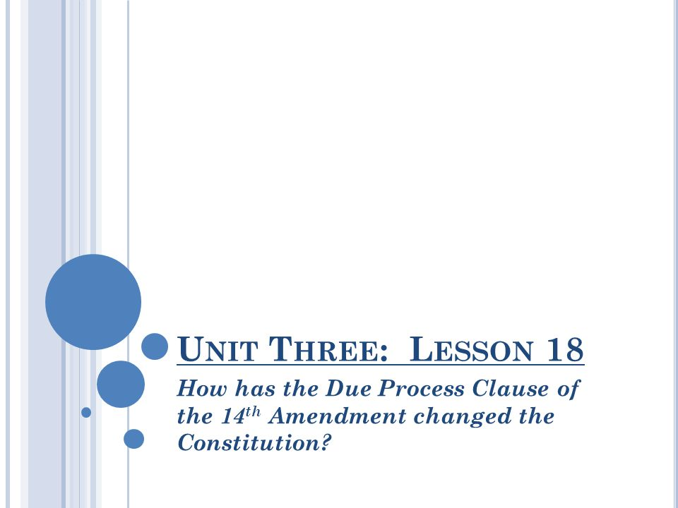 Unit Three: Lesson 18 How has the Due Process Clause of the 14th Amendment changed the Constitution