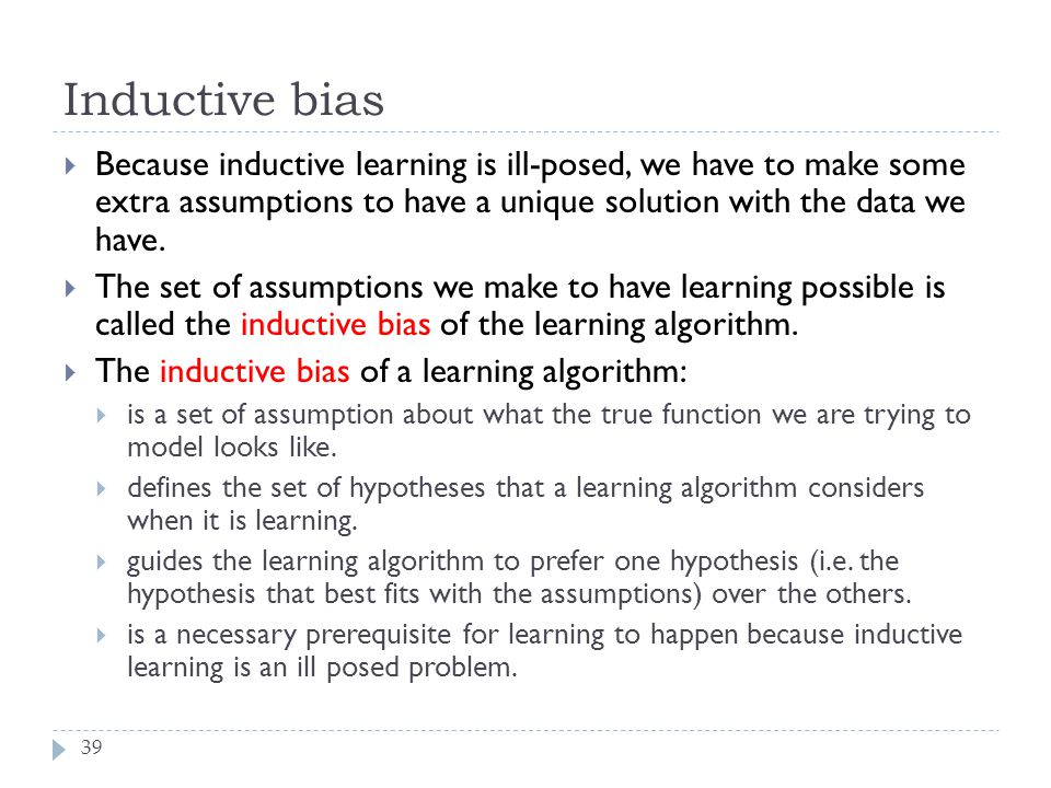 Inductive bias Because inductive learning is ill-posed, we have to make some extra assumptions to have a unique solution with the data we have.