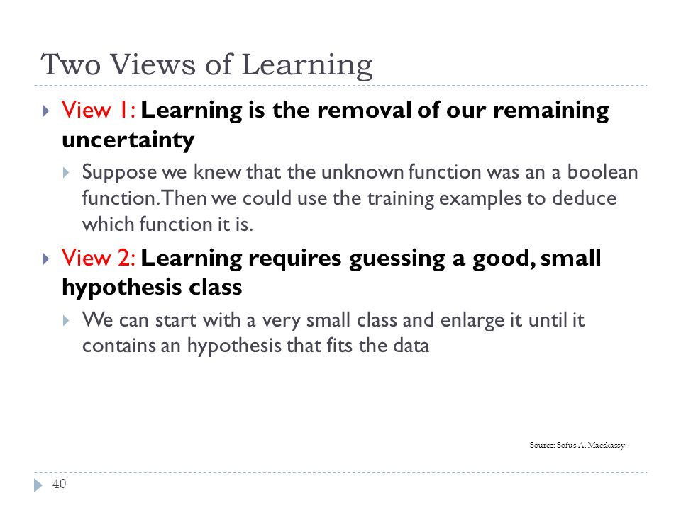 Two Views of Learning View 1: Learning is the removal of our remaining uncertainty.