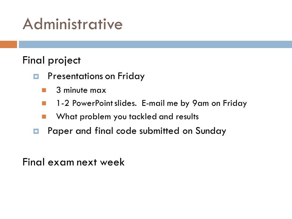 Administrative Final project Final exam next week