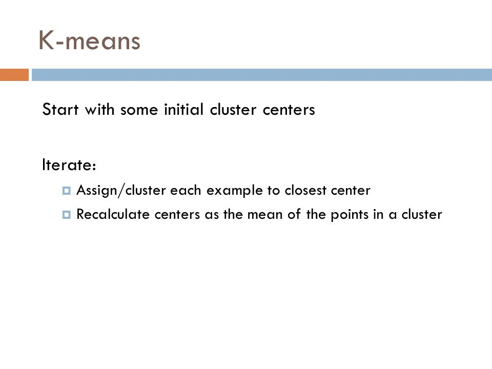 K-means Start with some initial cluster centers Iterate: