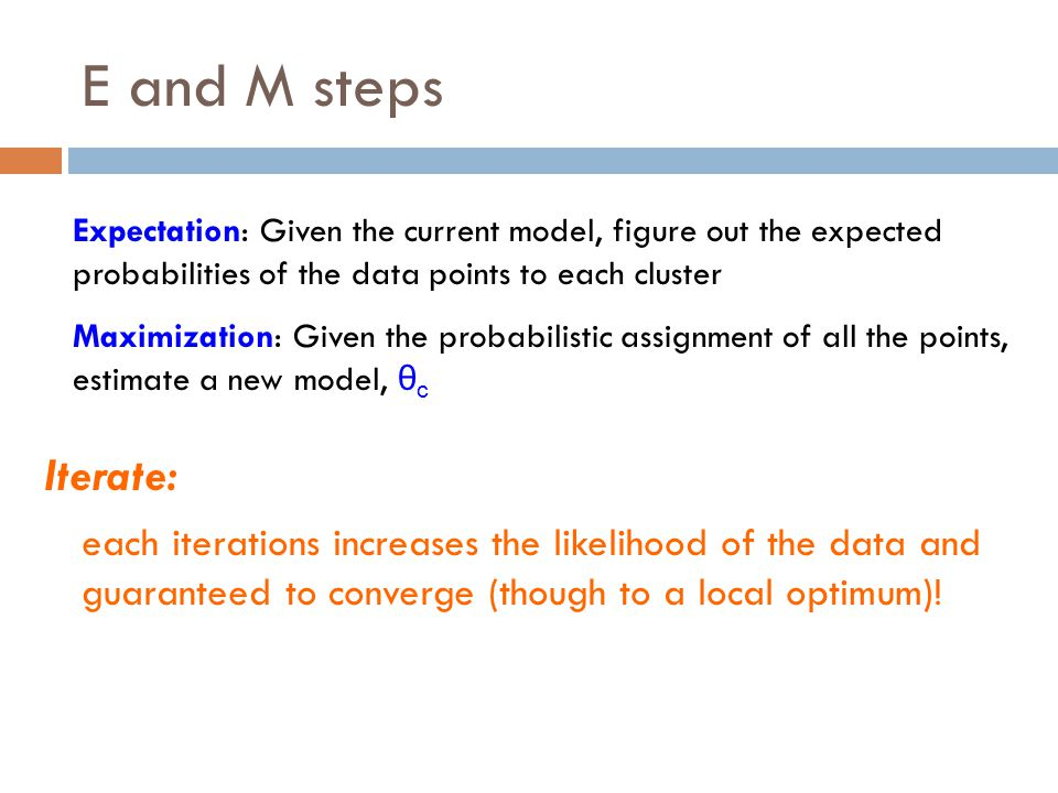 E and M steps Expectation: Given the current model, figure out the expected probabilities of the data points to each cluster.