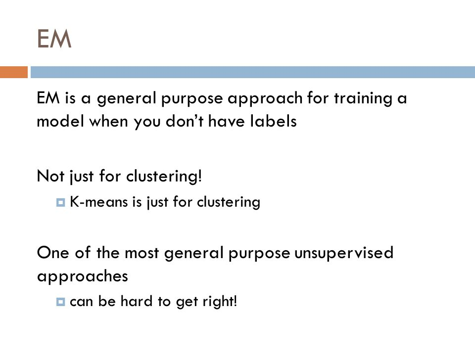 EM EM is a general purpose approach for training a model when you don't have labels. Not just for clustering!