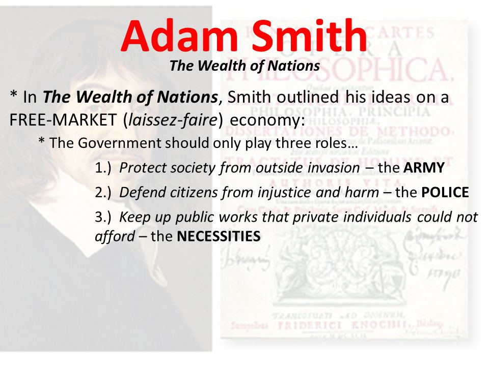 Adam Smith The Wealth of Nations. * In The Wealth of Nations, Smith outlined his ideas on a FREE-MARKET (laissez-faire) economy: