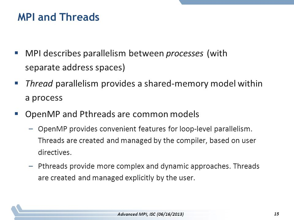 MPI and Threads MPI describes parallelism between processes (with separate address spaces)