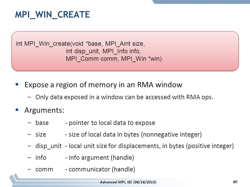 MPI_WIN_CREATE Expose a region of memory in an RMA window Arguments: