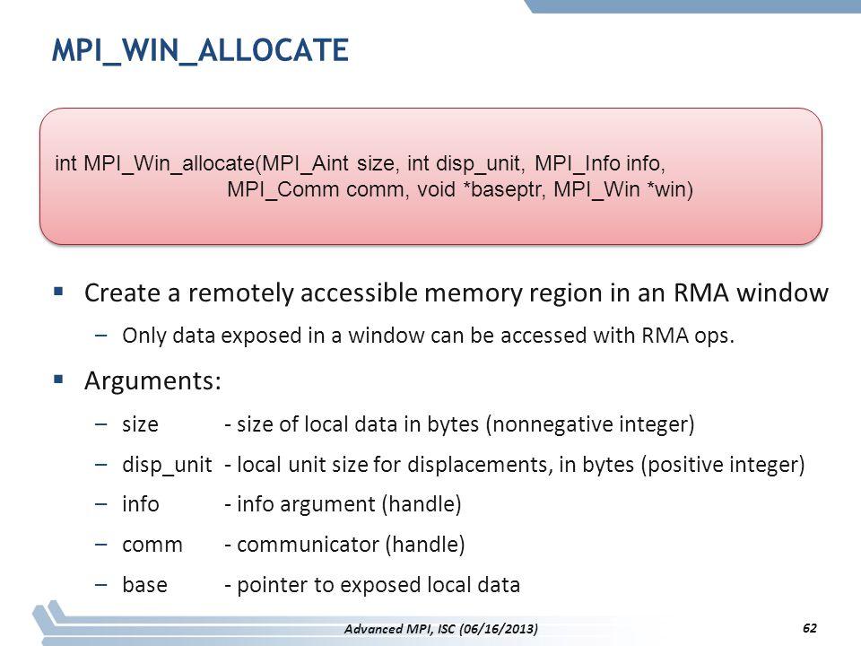 MPI_WIN_ALLOCATE int MPI_Win_allocate(MPI_Aint size, int disp_unit, MPI_Info info, MPI_Comm comm, void *baseptr, MPI_Win *win)