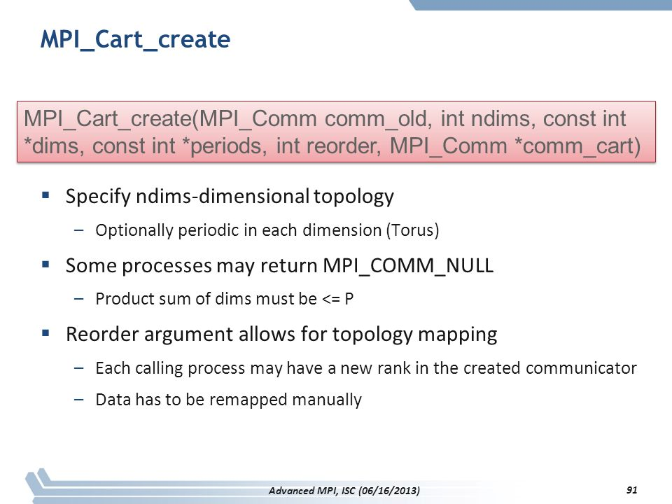 MPI_Cart_create MPI_Cart_create(MPI_Comm comm_old, int ndims, const int *dims, const int *periods, int reorder, MPI_Comm *comm_cart)