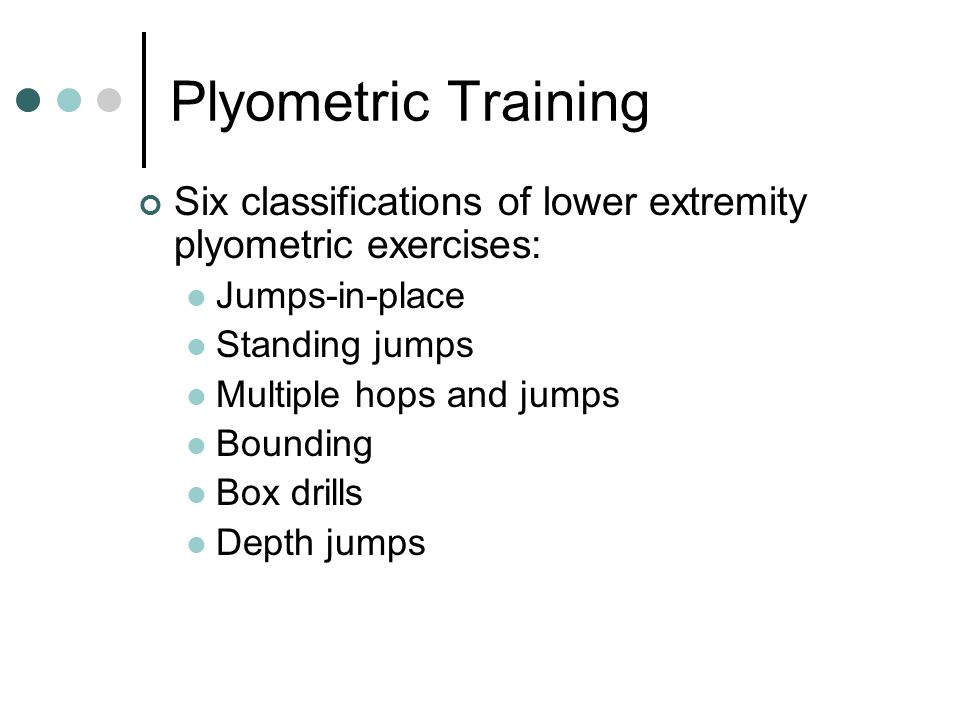Plyometric Training Six classifications of lower extremity plyometric exercises: Jumps-in-place. Standing jumps.