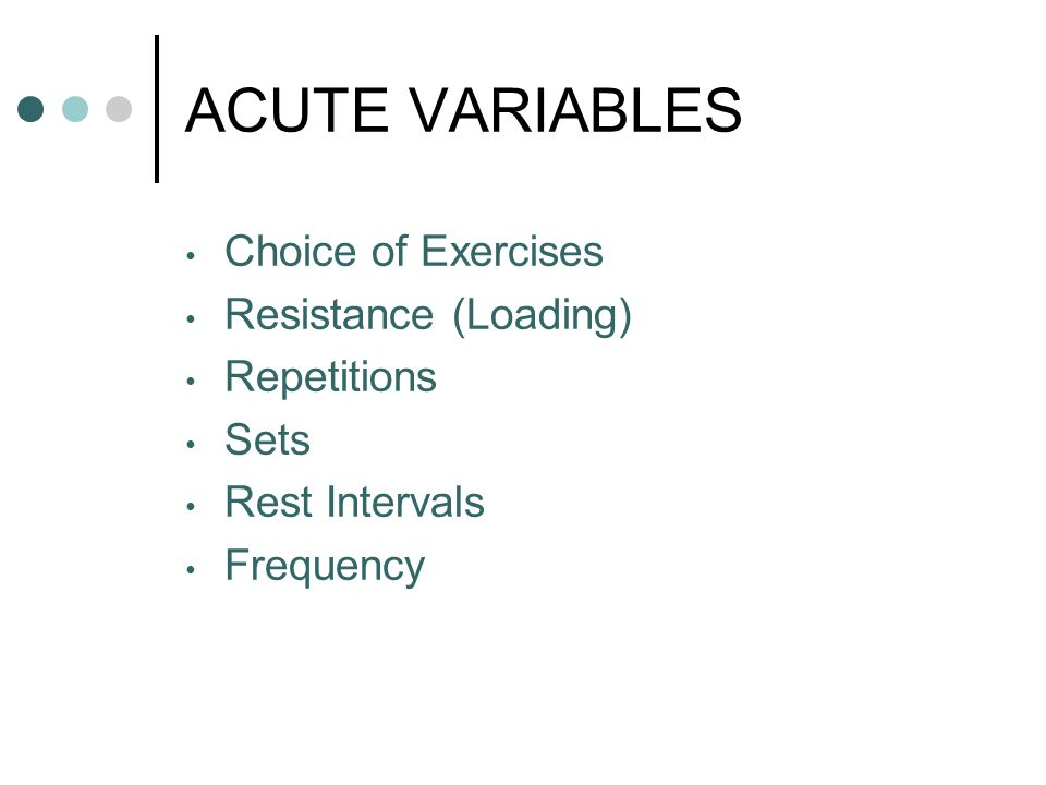 ACUTE VARIABLES Choice of Exercises Resistance (Loading) Repetitions