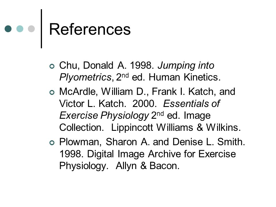 References Chu, Donald A. 1998. Jumping into Plyometrics, 2nd ed. Human Kinetics.