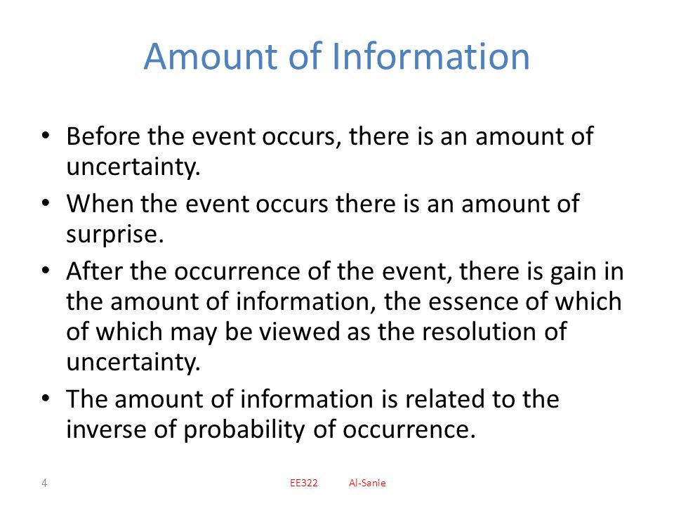 Amount of Information Before the event occurs, there is an amount of uncertainty. When the event occurs there is an amount of surprise.