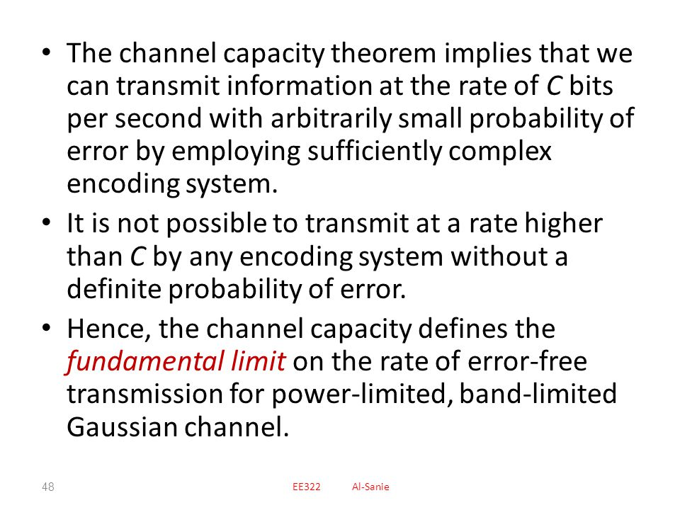 The channel capacity theorem implies that we can transmit information at the rate of C bits per second with arbitrarily small probability of error by employing sufficiently complex encoding system.