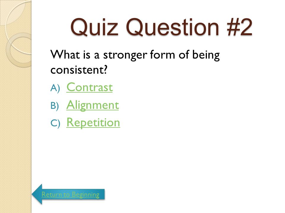 Quiz Question #2 What is a stronger form of being consistent Contrast