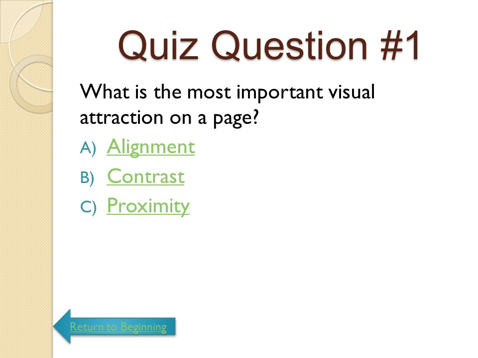 Quiz Question #1 What is the most important visual attraction on a page Alignment. Contrast. Proximity.