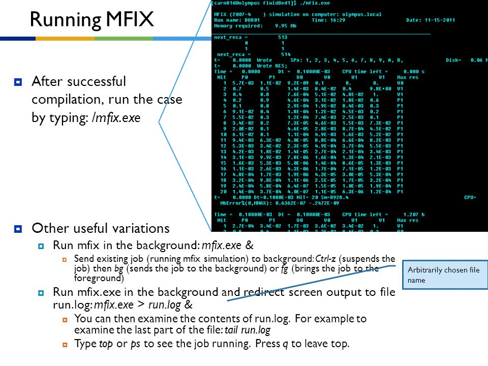 Running MFIX After successful compilation, run the case by typing: /mfix.exe. Other useful variations.
