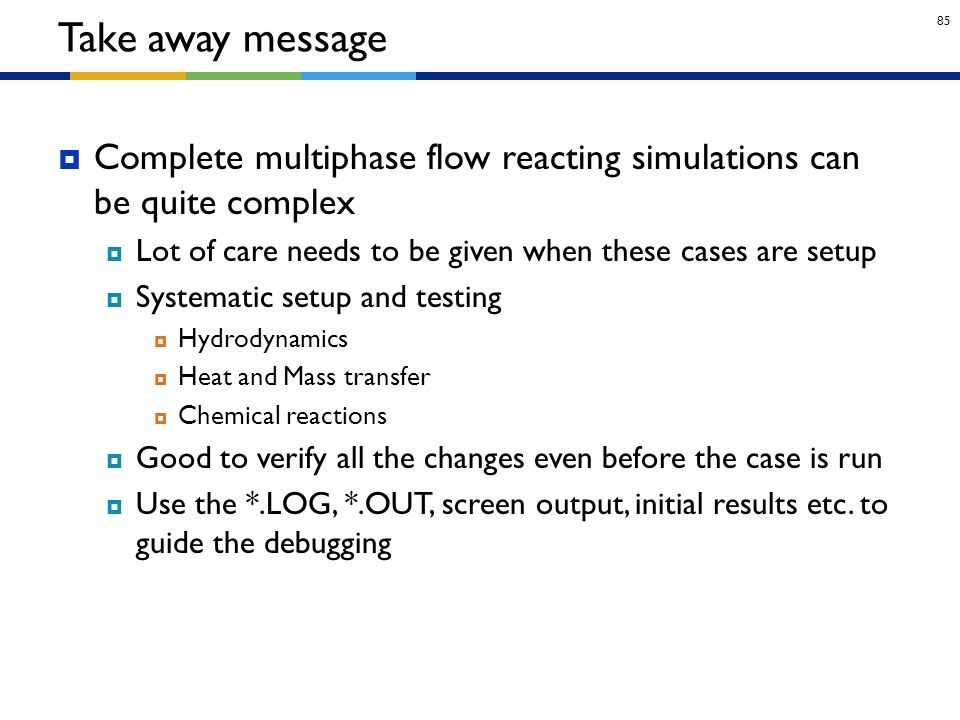 Take away message Complete multiphase flow reacting simulations can be quite complex. Lot of care needs to be given when these cases are setup.