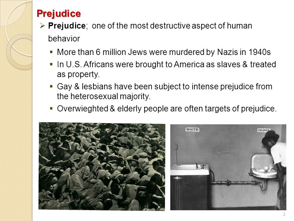 Prejudice Prejudice; one of the most destructive aspect of human behavior. More than 6 million Jews were murdered by Nazis in 1940s.