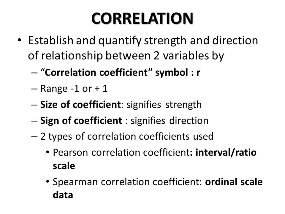 CORRELATION Establish and quantify strength and direction of relationship between 2 variables by. Correlation coefficient symbol : r.
