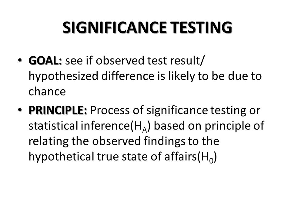 SIGNIFICANCE TESTING GOAL: see if observed test result/ hypothesized difference is likely to be due to chance.