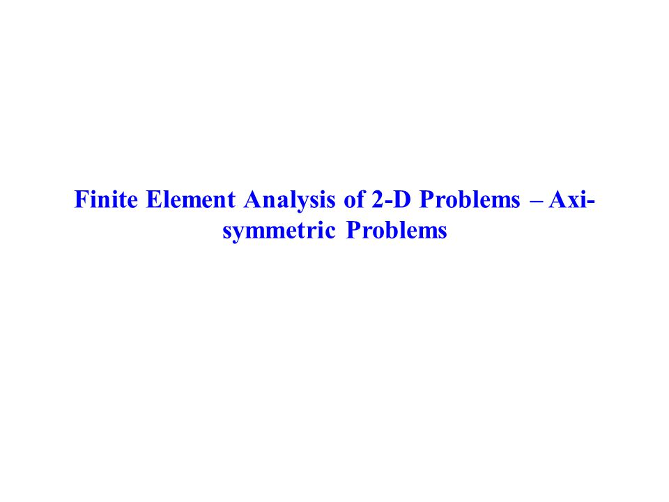 Finite Element Analysis of 2-D Problems – Axi-symmetric Problems