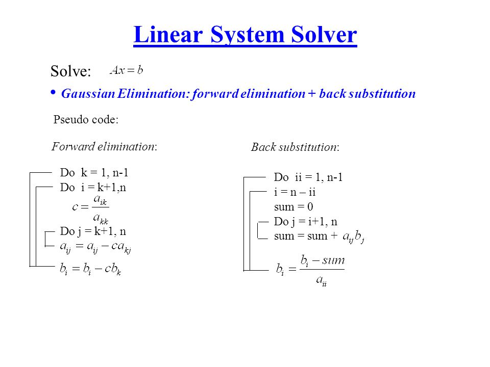 Linear System Solver Solve: Gaussian Elimination: forward elimination + back substitution. Pseudo code: