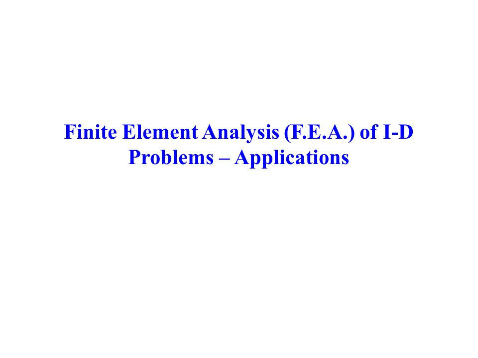 Finite Element Analysis (F.E.A.) of I-D Problems – Applications