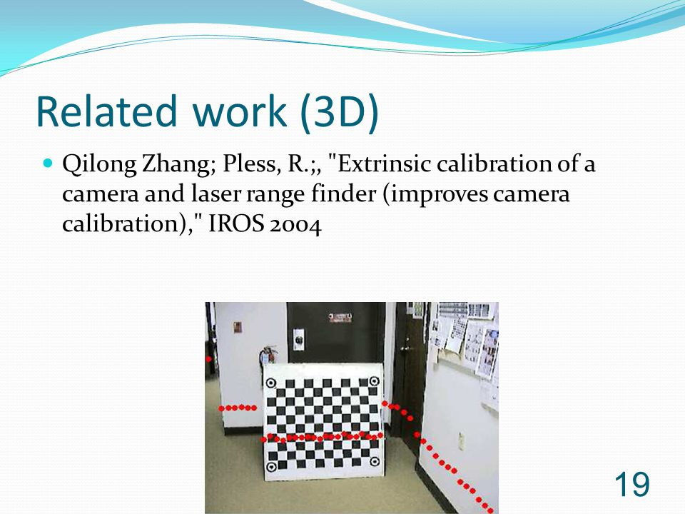 Related work (3D) Qilong Zhang; Pless, R.;, Extrinsic calibration of a camera and laser range finder (improves camera calibration), IROS 2004.