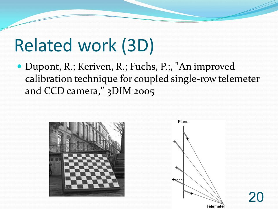 Related work (3D) Dupont, R.; Keriven, R.; Fuchs, P.;, An improved calibration technique for coupled single-row telemeter and CCD camera, 3DIM 2005.