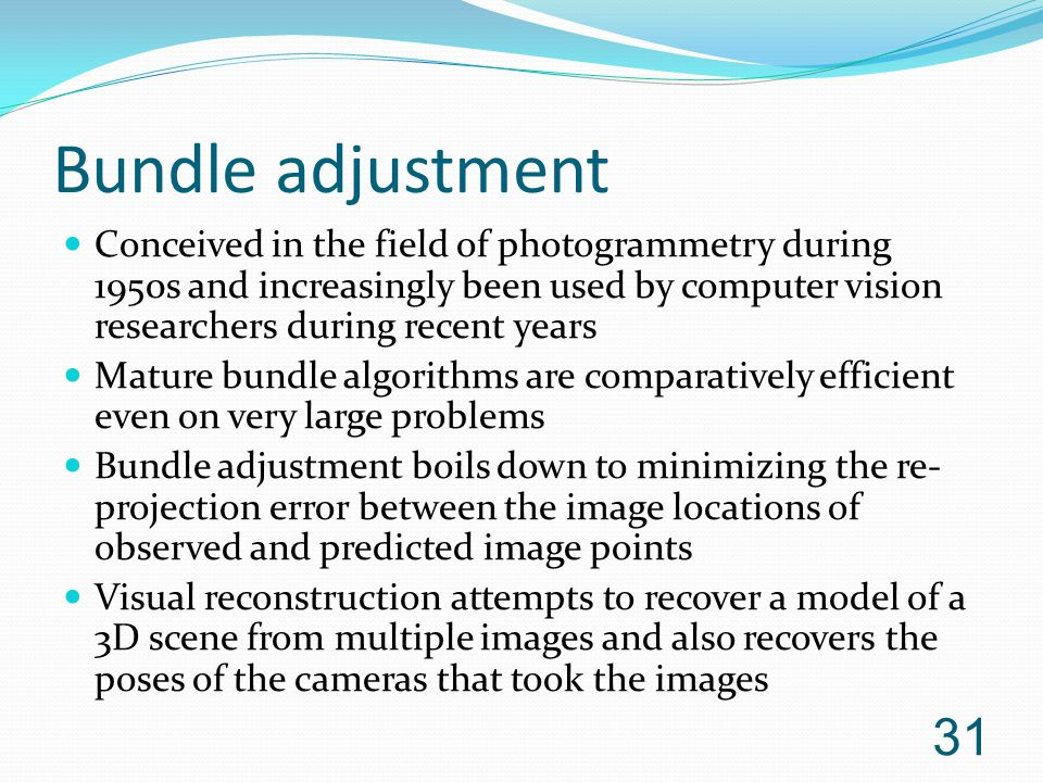 Bundle adjustment Conceived in the field of photogrammetry during 1950s and increasingly been used by computer vision researchers during recent years.