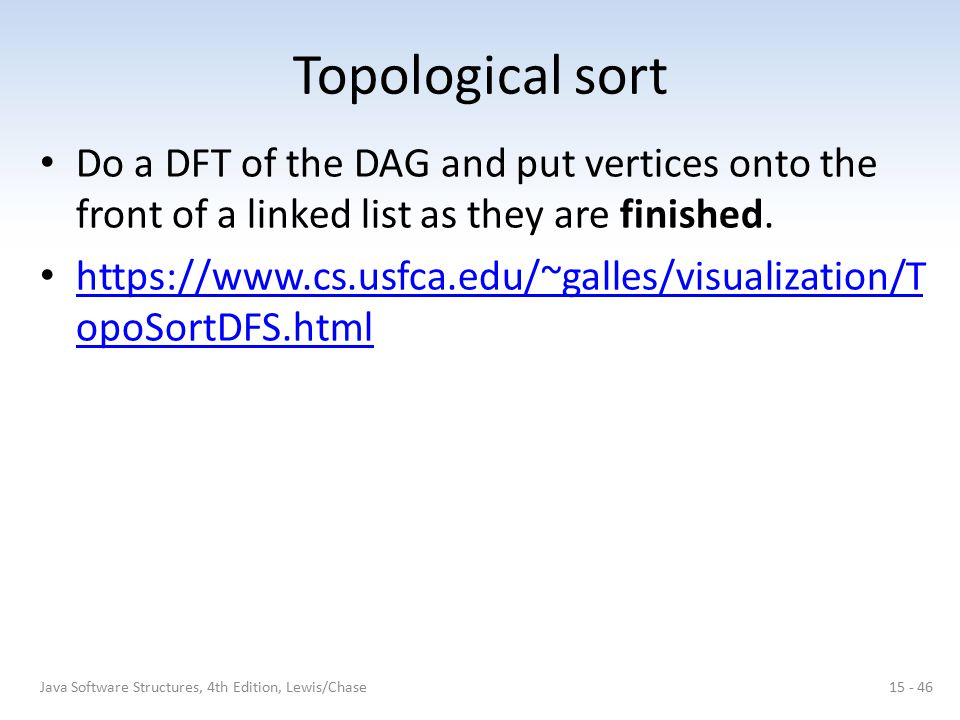 Topological sort Do a DFT of the DAG and put vertices onto the front of a linked list as they are finished.