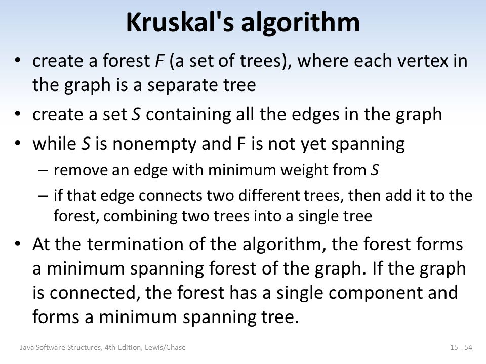 Kruskal s algorithm create a forest F (a set of trees), where each vertex in the graph is a separate tree.