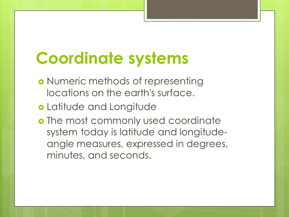Coordinate systems Numeric methods of representing locations on the earth s surface. Latitude and Longitude.