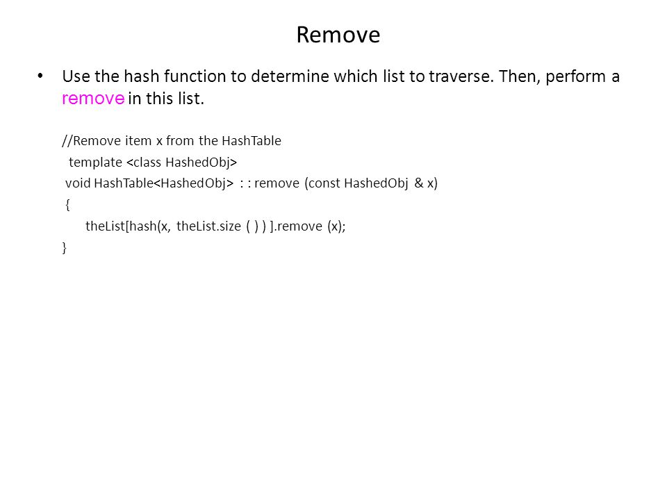 Remove Use the hash function to determine which list to traverse. Then, perform a remove in this list.