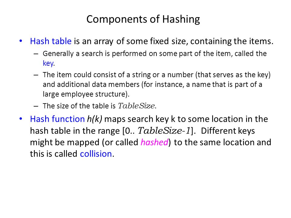 Components of Hashing Hash table is an array of some fixed size, containing the items.