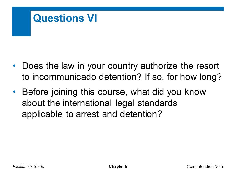 Questions VI Does the law in your country authorize the resort to incommunicado detention If so, for how long