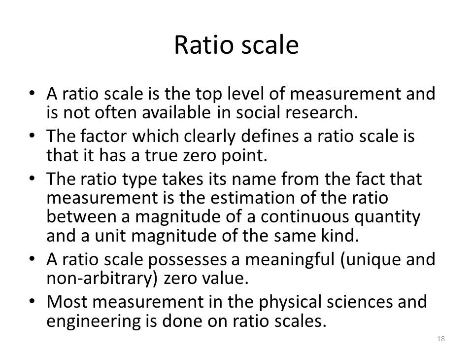 Ratio scale A ratio scale is the top level of measurement and is not often available in social research.