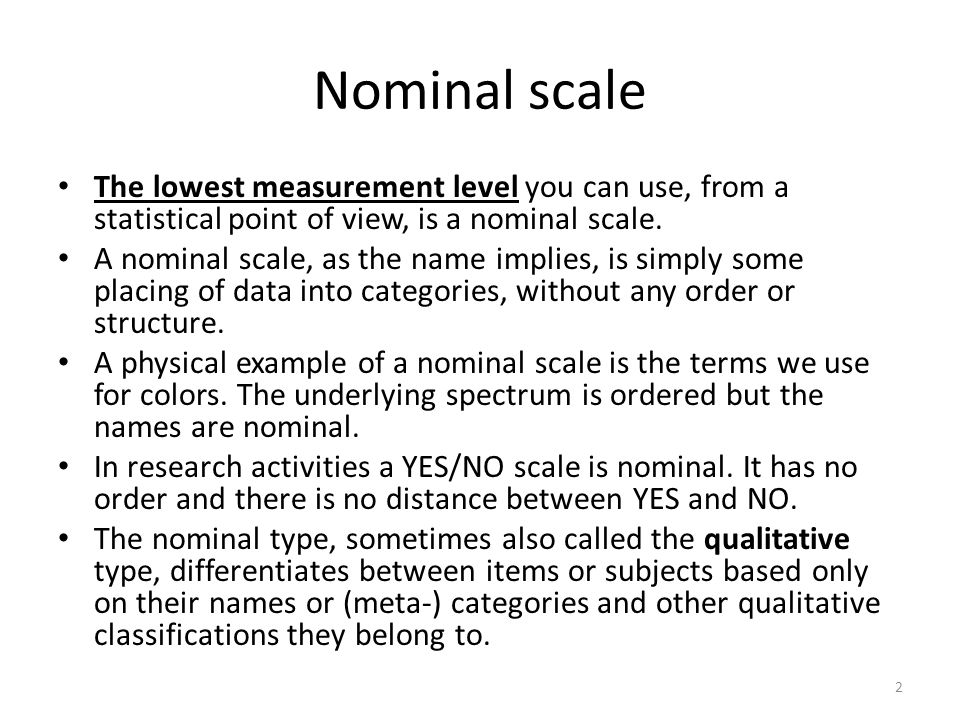 Nominal scale The lowest measurement level you can use, from a statistical point of view, is a nominal scale.