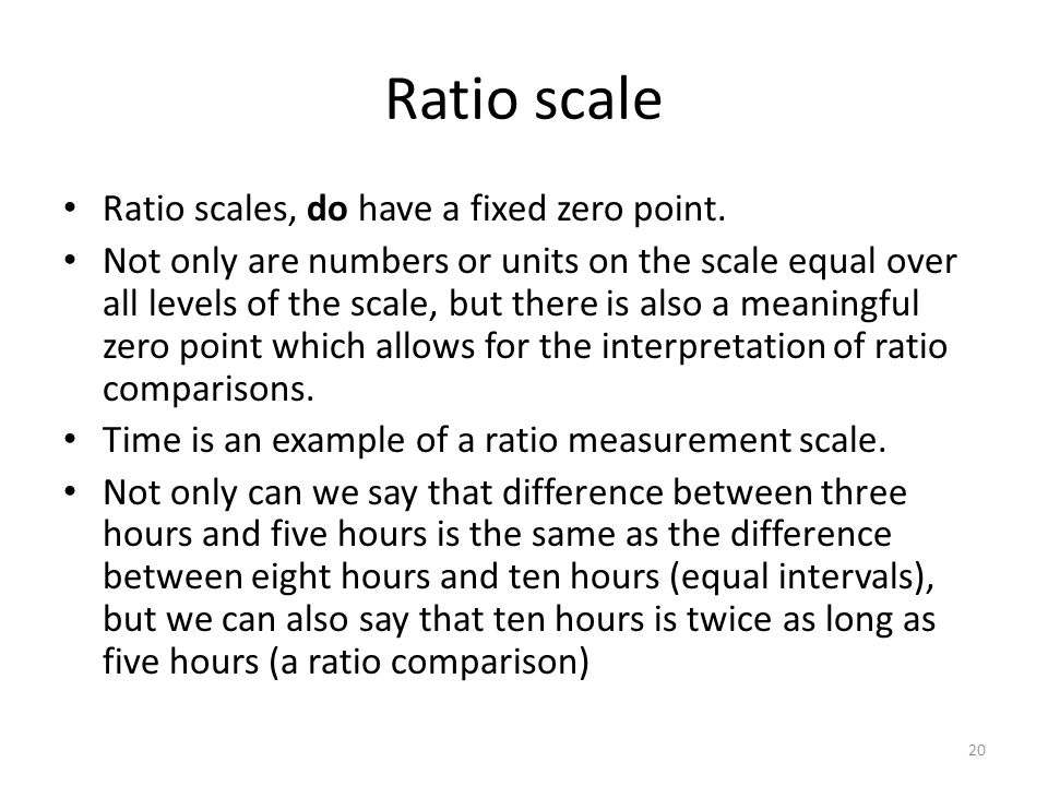 Ratio scale Ratio scales, do have a fixed zero point.