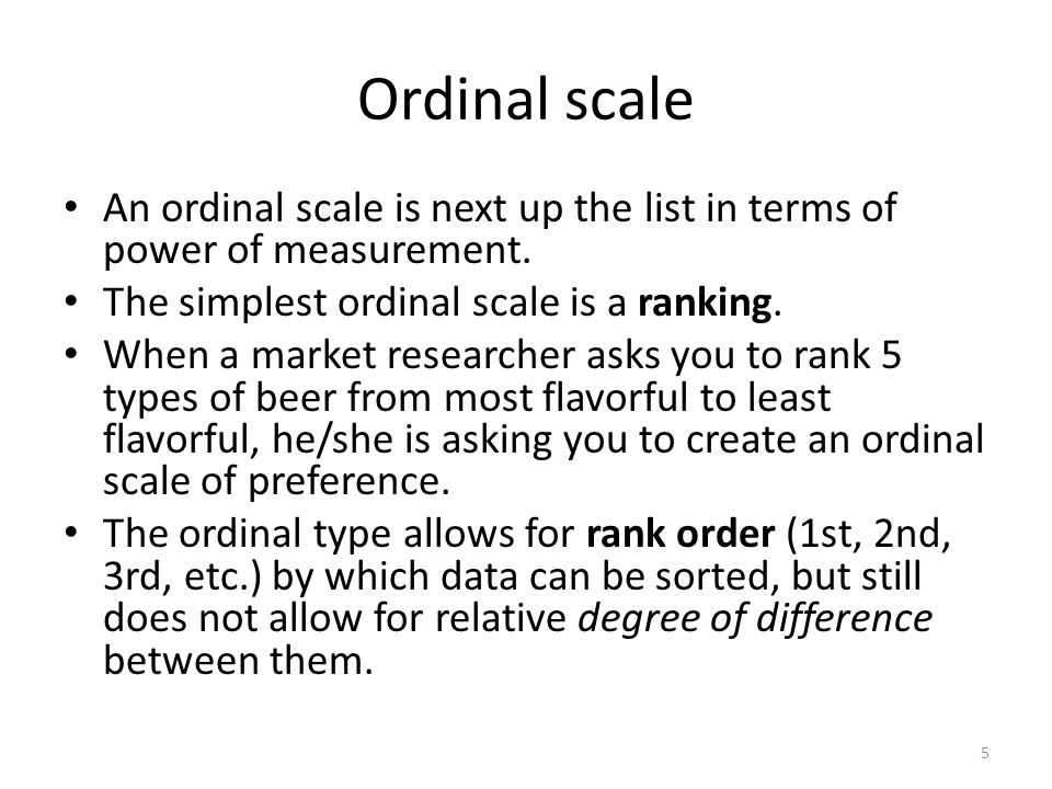 Ordinal scale An ordinal scale is next up the list in terms of power of measurement. The simplest ordinal scale is a ranking.