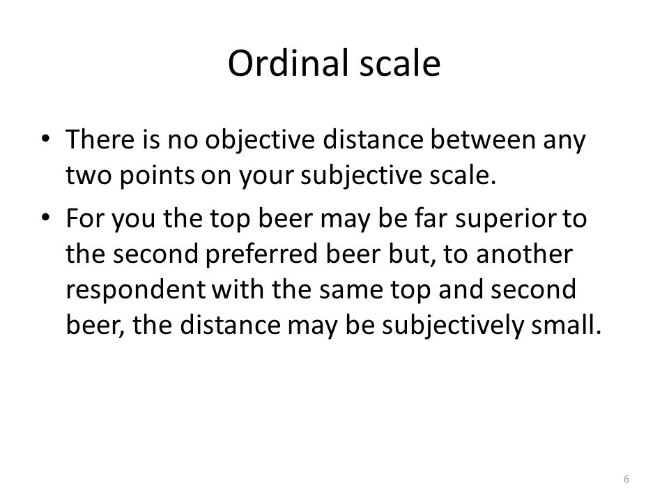 Ordinal scale There is no objective distance between any two points on your subjective scale.