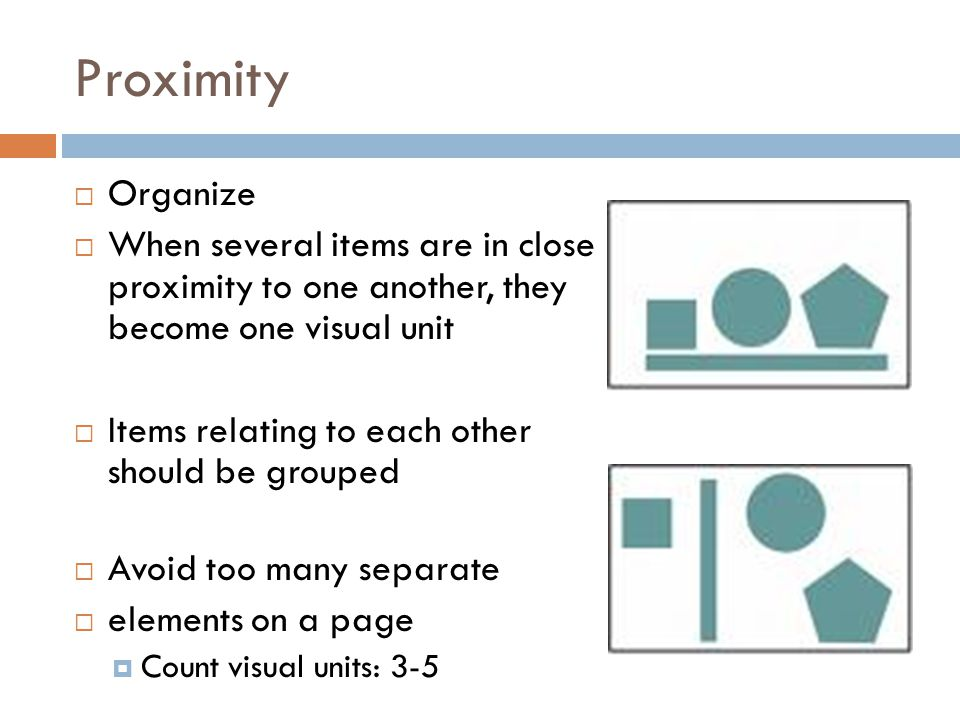 Proximity Organize. When several items are in close proximity to one another, they become one visual unit.
